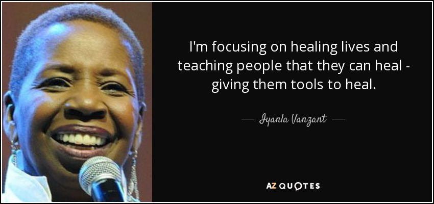I'm focusing on healing lives and teaching people that they can heal - giving them tools to heal. - Iyanla Vanzant