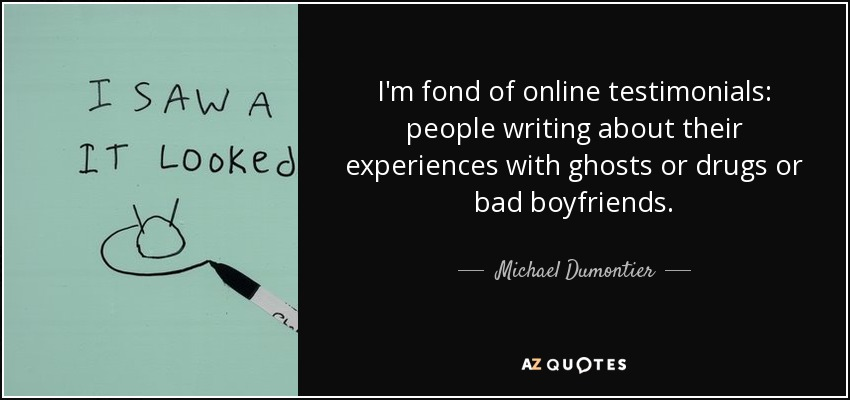 I'm fond of online testimonials: people writing about their experiences with ghosts or drugs or bad boyfriends. - Michael Dumontier