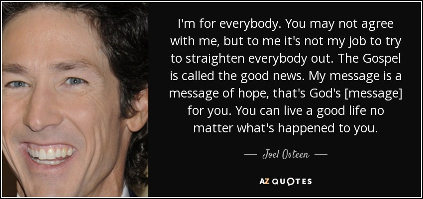 I'm for everybody. You may not agree with me, but to me it's not my job to try to straighten everybody out. The Gospel is called the good news. My message is a message of hope, that's God's [message] for you. You can live a good life no matter what's happened to you. - Joel Osteen