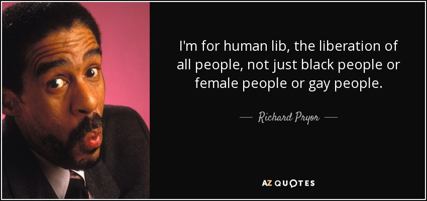 I'm for human lib, the liberation of all people, not just black people or female people or gay people. - Richard Pryor