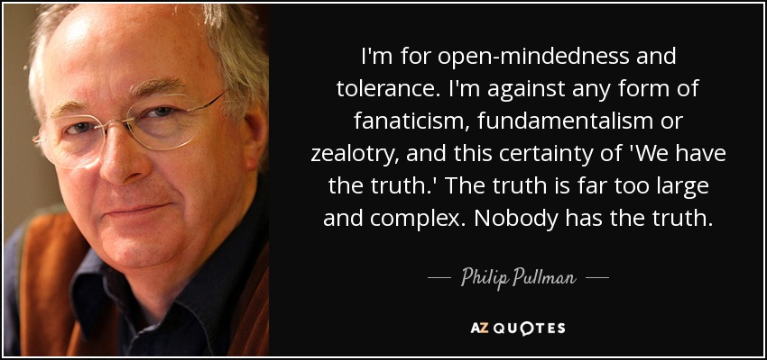 I'm for open-mindedness and tolerance. I'm against any form of fanaticism, fundamentalism or zealotry, and this certainty of 'We have the truth.' The truth is far too large and complex. Nobody has the truth. - Philip Pullman