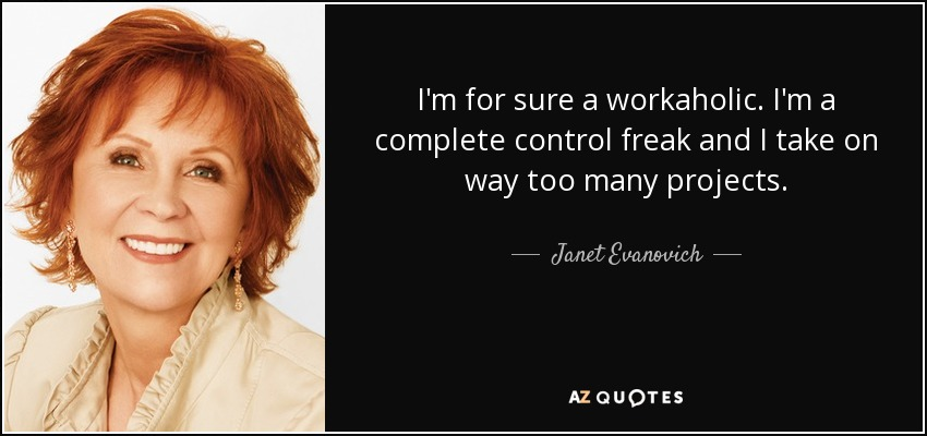 I'm for sure a workaholic. I'm a complete control freak and I take on way too many projects. - Janet Evanovich