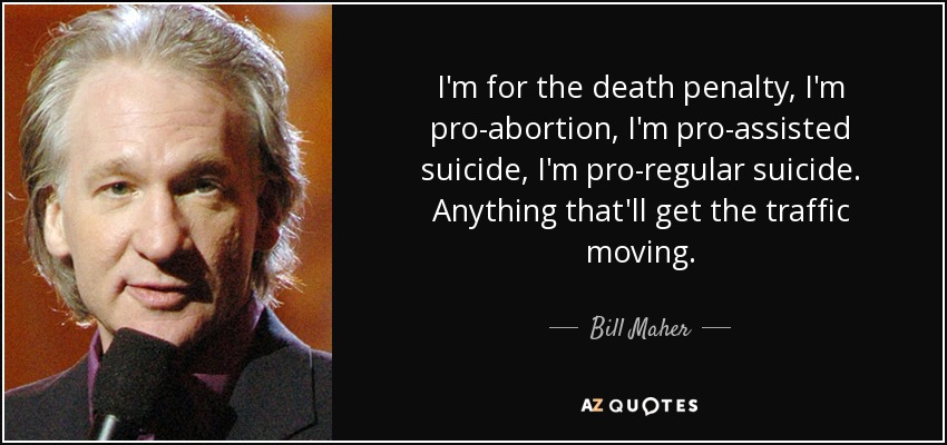 I'm for the death penalty, I'm pro-abortion, I'm pro-assisted suicide, I'm pro-regular suicide. Anything that'll get the traffic moving. - Bill Maher