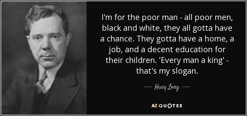 I'm for the poor man — all poor men, black and white, they all gotta have a chance. They gotta have a home, a job, and a decent education for their children. 'Every man a king' — that's my slogan. - Huey Long