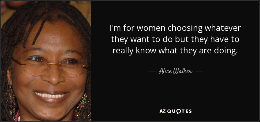 I'm for women choosing whatever they want to do but they have to really know what they are doing. - Alice Walker