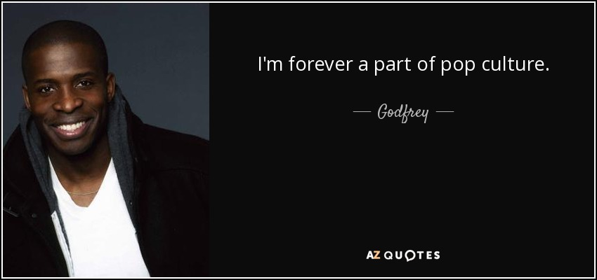 I'm forever a part of pop culture. - Godfrey