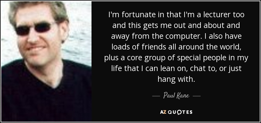 I'm fortunate in that I'm a lecturer too and this gets me out and about and away from the computer. I also have loads of friends all around the world, plus a core group of special people in my life that I can lean on, chat to, or just hang with. - Paul Kane