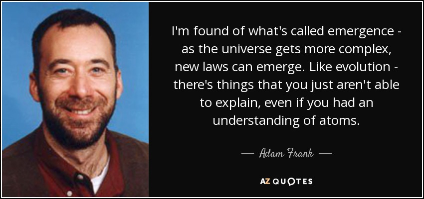 I'm found of what's called emergence - as the universe gets more complex, new laws can emerge. Like evolution - there's things that you just aren't able to explain, even if you had an understanding of atoms. - Adam Frank
