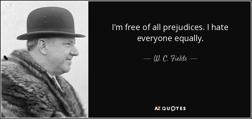 I'm free of all prejudices. I hate everyone equally. - W. C. Fields