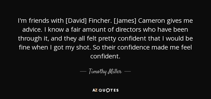 I'm friends with [David] Fincher. [James] Cameron gives me advice. I know a fair amount of directors who have been through it, and they all felt pretty confident that I would be fine when I got my shot. So their confidence made me feel confident. - Timothy Miller