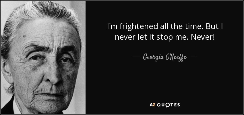 I'm frightened all the time. But I never let it stop me. Never! - Georgia O'Keeffe