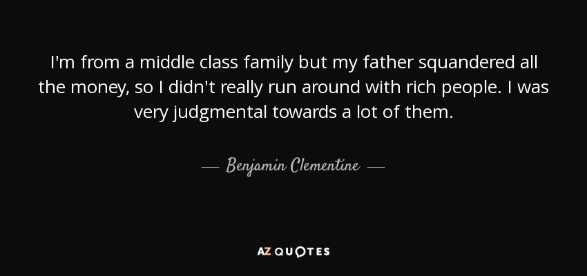 I'm from a middle class family but my father squandered all the money, so I didn't really run around with rich people. I was very judgmental towards a lot of them. - Benjamin Clementine