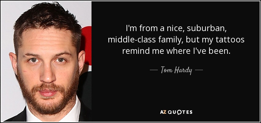 I'm from a nice, suburban, middle-class family, but my tattoos remind me where I've been. - Tom Hardy