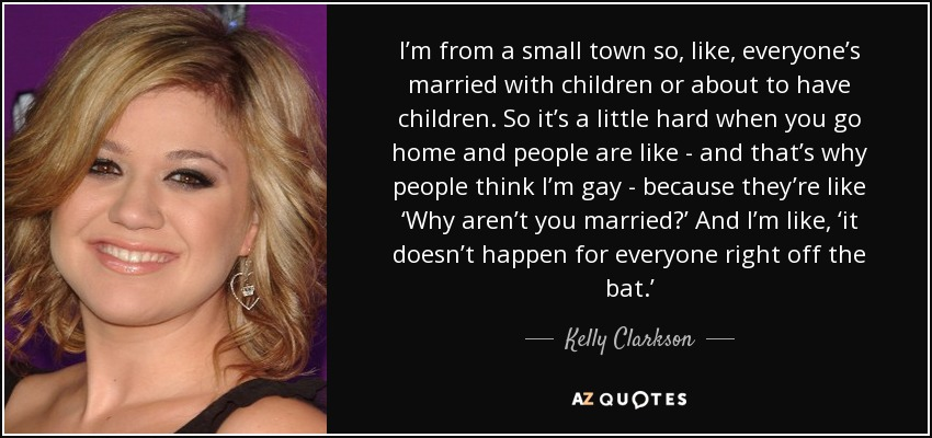 I'm from a small town so, like, everyone's married with children or about to have children. So it's a little hard when you go home and people are like - and that's why people think I'm gay - because they're like 'Why aren't you married?' And I'm like, 'it doesn't happen for everyone right off the bat.' - Kelly Clarkson
