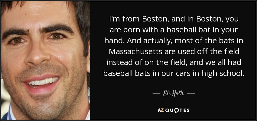 I'm from Boston, and in Boston, you are born with a baseball bat in your hand. And actually, most of the bats in Massachusetts are used off the field instead of on the field, and we all had baseball bats in our cars in high school. - Eli Roth