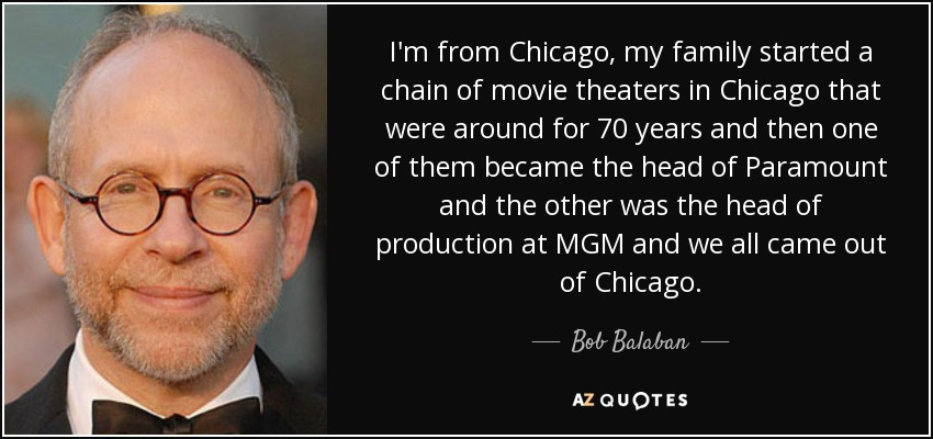 I'm from Chicago, my family started a chain of movie theaters in Chicago that were around for 70 years and then one of them became the head of Paramount and the other was the head of production at MGM and we all came out of Chicago. - Bob Balaban