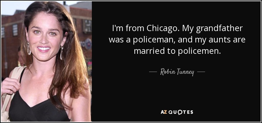I'm from Chicago. My grandfather was a policeman, and my aunts are married to policemen. - Robin Tunney