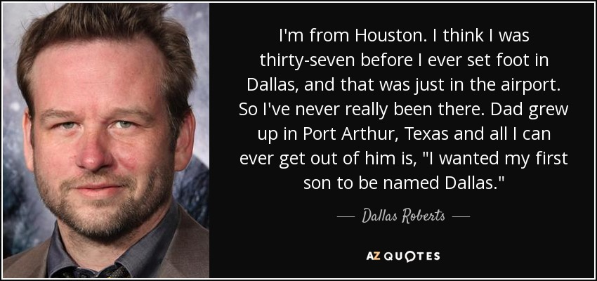 I'm from Houston. I think I was thirty-seven before I ever set foot in Dallas, and that was just in the airport. So I've never really been there. Dad grew up in Port Arthur, Texas and all I can ever get out of him is,