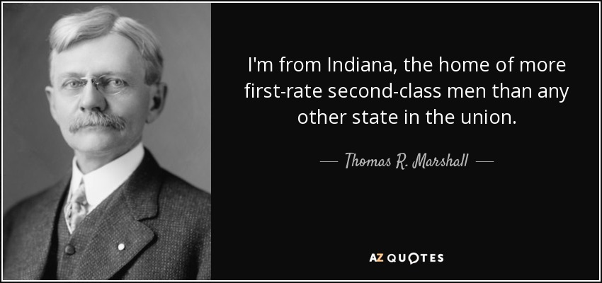 I'm from Indiana, the home of more first-rate second-class men than any other state in the union. - Thomas R. Marshall