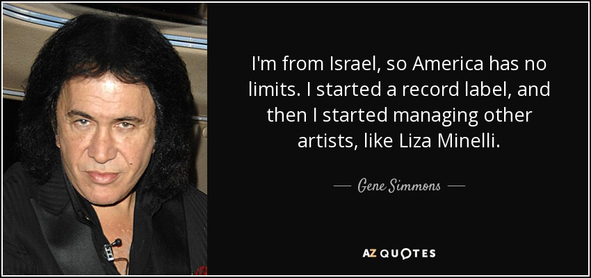 I'm from Israel, so America has no limits. I started a record label, and then I started managing other artists, like Liza Minelli. - Gene Simmons