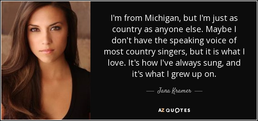 I'm from Michigan, but I'm just as country as anyone else. Maybe I don't have the speaking voice of most country singers, but it is what I love. It's how I've always sung, and it's what I grew up on. - Jana Kramer