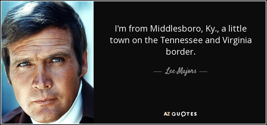 I'm from Middlesboro, Ky., a little town on the Tennessee and Virginia border. - Lee Majors