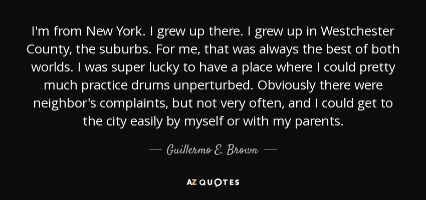 I'm from New York. I grew up there. I grew up in Westchester County, the suburbs. For me, that was always the best of both worlds. I was super lucky to have a place where I could pretty much practice drums unperturbed. Obviously there were neighbor's complaints, but not very often, and I could get to the city easily by myself or with my parents. - Guillermo E. Brown