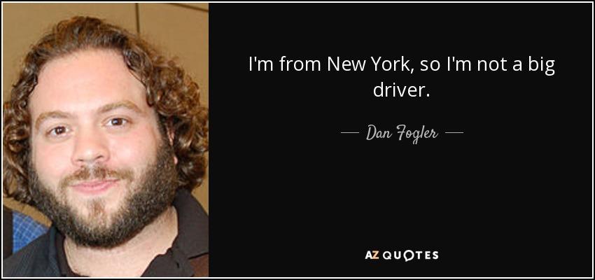 I'm from New York, so I'm not a big driver. - Dan Fogler