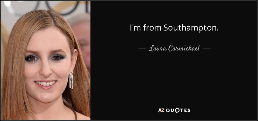 I'm from Southampton. - Laura Carmichael