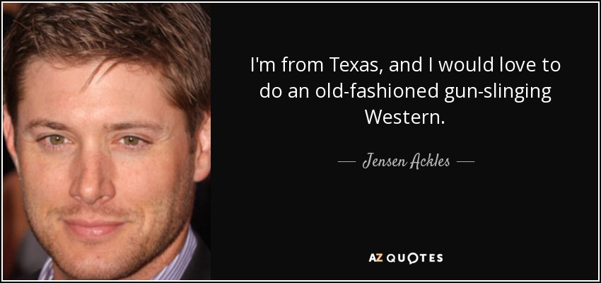 I'm from Texas, and I would love to do an old-fashioned gun-slinging Western. - Jensen Ackles