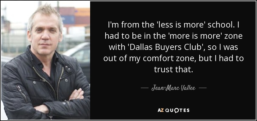 I'm from the 'less is more' school. I had to be in the 'more is more' zone with 'Dallas Buyers Club', so I was out of my comfort zone, but I had to trust that. - Jean-Marc Vallee