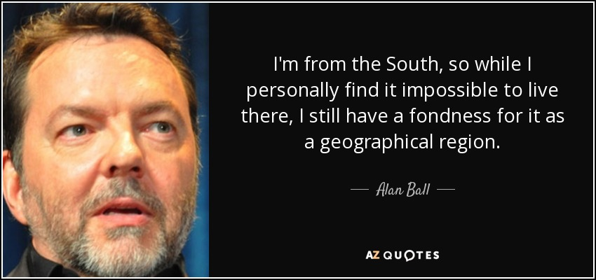 I'm from the South, so while I personally find it impossible to live there, I still have a fondness for it as a geographical region. - Alan Ball
