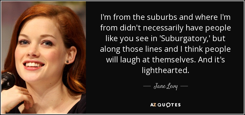 I'm from the suburbs and where I'm from didn't necessarily have people like you see in 'Suburgatory,' but along those lines and I think people will laugh at themselves. And it's lighthearted. - Jane Levy