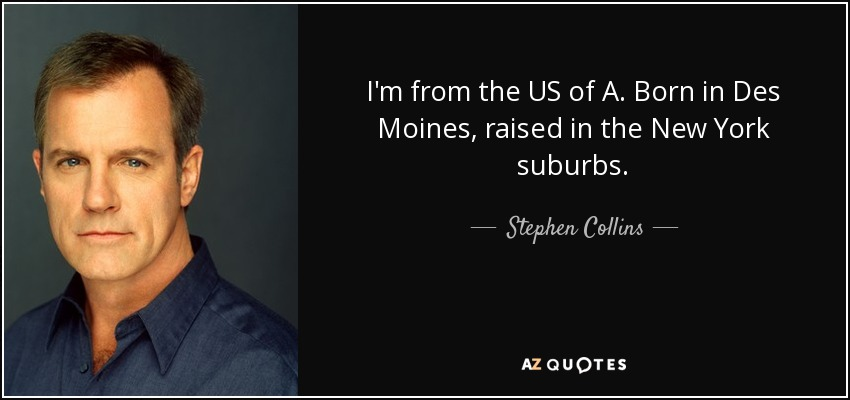 I'm from the US of A. Born in Des Moines, raised in the New York suburbs. - Stephen Collins