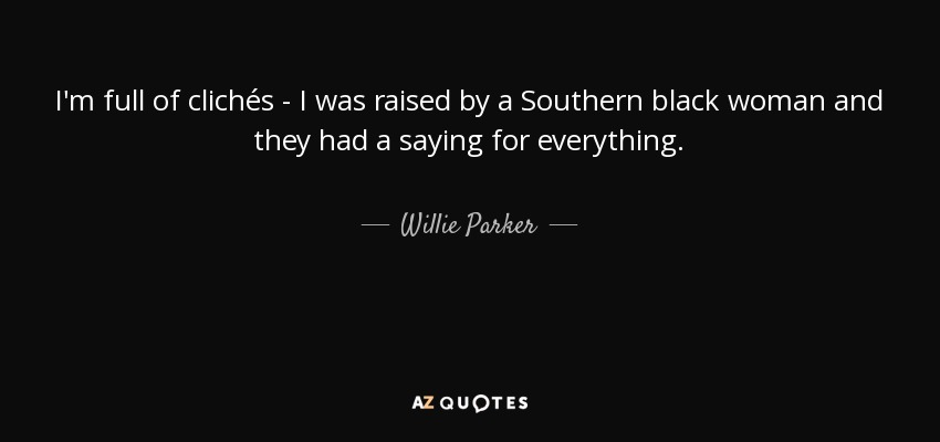 I'm full of clichés - I was raised by a Southern black woman and they had a saying for everything. - Willie Parker