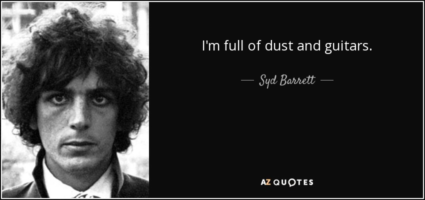 I'm full of dust and guitars. - Syd Barrett