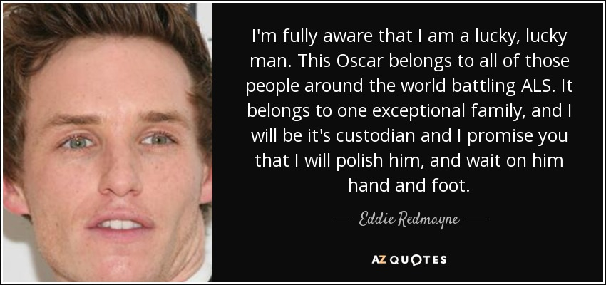 I'm fully aware that I am a lucky, lucky man. This Oscar belongs to all of those people around the world battling ALS. It belongs to one exceptional family, and I will be it's custodian and I promise you that I will polish him, and wait on him hand and foot. - Eddie Redmayne