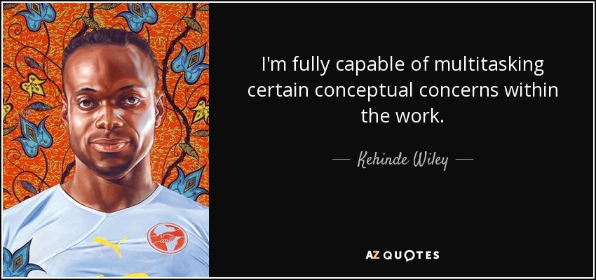 I'm fully capable of multitasking certain conceptual concerns within the work. - Kehinde Wiley