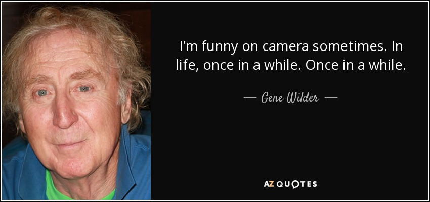 Gene Wilder Quote I M Funny On Camera Sometimes In Life Once In A