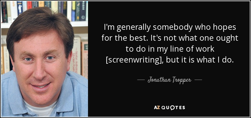 I'm generally somebody who hopes for the best. It's not what one ought to do in my line of work [screenwriting], but it is what I do. - Jonathan Tropper