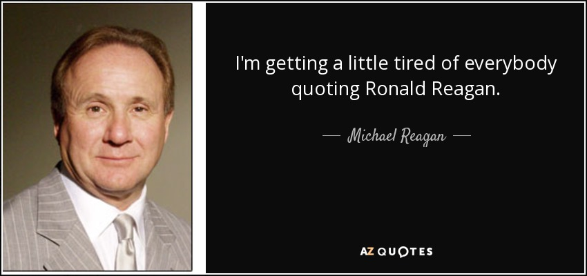 I'm getting a little tired of everybody quoting Ronald Reagan. - Michael Reagan