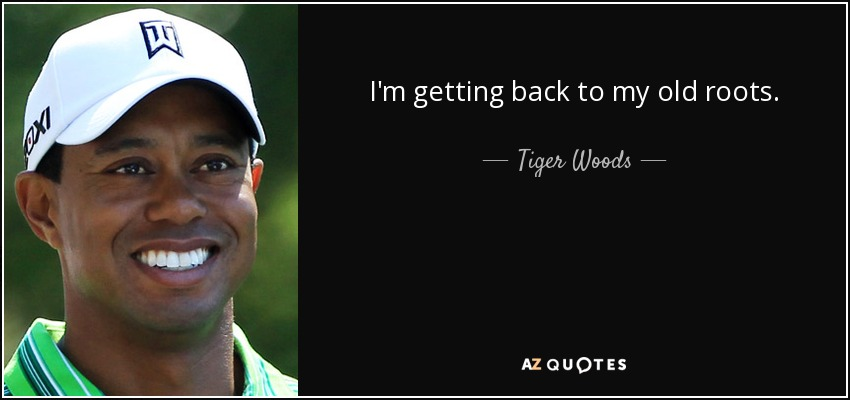 I'm getting back to my old roots. - Tiger Woods