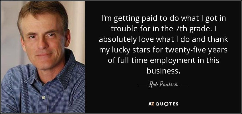 I'm getting paid to do what I got in trouble for in the 7th grade. I absolutely love what I do and thank my lucky stars for twenty-five years of full-time employment in this business. - Rob Paulsen