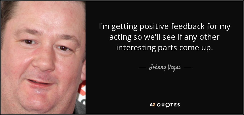I'm getting positive feedback for my acting so we'll see if any other interesting parts come up. - Johnny Vegas