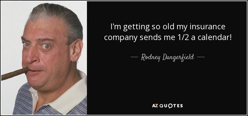 I'm getting so old my insurance company sends me 1/2 a calendar! - Rodney Dangerfield