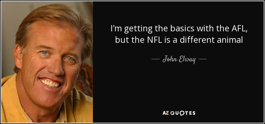 I'm getting the basics with the AFL, but the NFL is a different animal - John Elway
