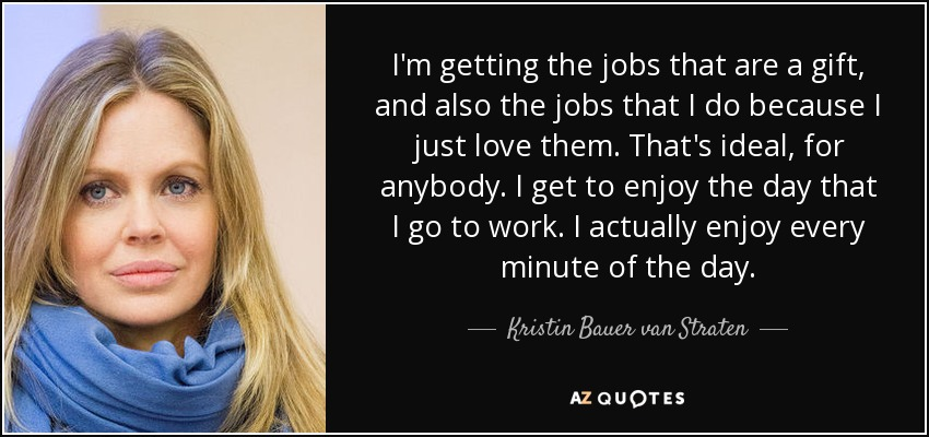 I'm getting the jobs that are a gift, and also the jobs that I do because I just love them. That's ideal, for anybody. I get to enjoy the day that I go to work. I actually enjoy every minute of the day. - Kristin Bauer van Straten