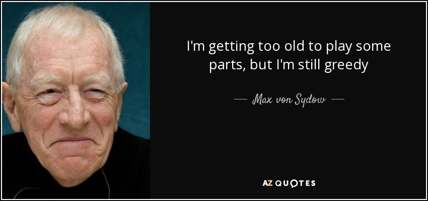 I'm getting too old to play some parts, but I'm still greedy - Max von Sydow
