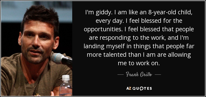 I'm giddy. I am like an 8-year-old child, every day. I feel blessed for the opportunities. I feel blessed that people are responding to the work, and I'm landing myself in things that people far more talented than I am are allowing me to work on. - Frank Grillo