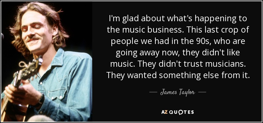 I'm glad about what's happening to the music business. This last crop of people we had in the 90s, who are going away now, they didn't like music. They didn't trust musicians. They wanted something else from it. - James Taylor